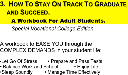 How To Stay On Track To Graduate  and Succeed.         A Workbook For Adult Students.           Special Vocational College Edition                                A workbook to EASE YOU through the                 COMPLEX DEMANDS in your student life:  •Let Go Of Stress        • Prepare and Pass Tests                   • Balance Work and School            • Enjoy Life            •Sleep Soundly         • Manage Time Effectively