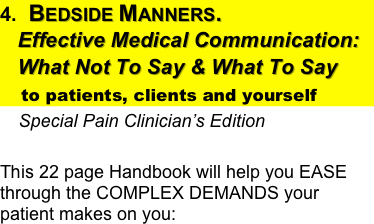 4.  Bedside Manners.      Effective Medical Communication:    What Not To Say & What To Say      to patients, clients and yourself     Special Pain Clinician's Edition                                This 22 page Handbook will help you EASE through the COMPLEX DEMANDS your patient makes on you: